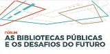 "Fórum ""As bibliotecas públicas e os desafios do futuro"""